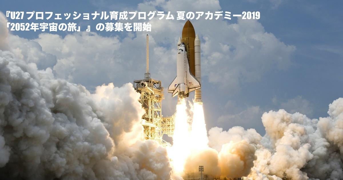 『U27 プロフェッショナル育成プログラム 夏のアカデミー2019「2052年宇宙の旅」』の募集を開始